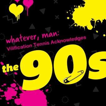 Whatever, Man: Vilification Tennis Acknowledges the 90's